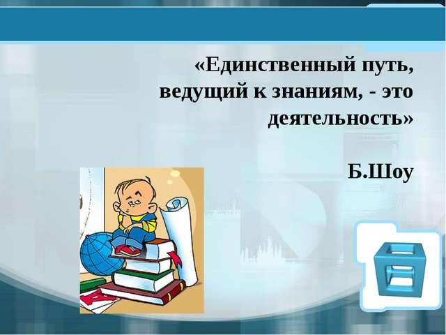 «Единственный путь, ведущий к знаниям, - это деятельность» Б.Шоу