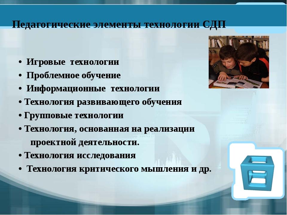 Педагогические элементы технологии СДП • Игровые технологии • Проблемное обуч...