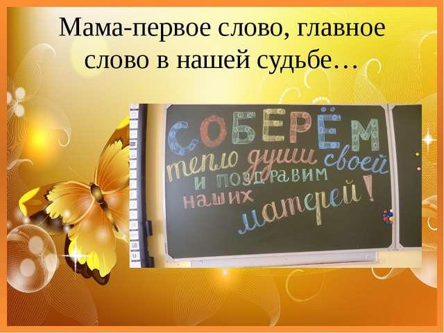 Мама-первое слово, главное слово в нашей судьбе…