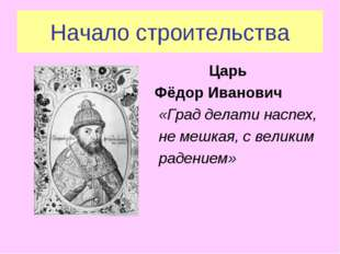 Начало строительства Царь Фёдор Иванович «Град делати наспех, не мешкая, с ве