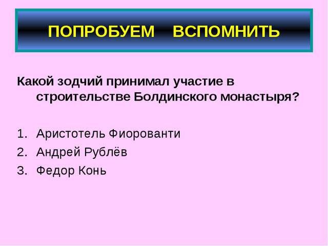 ПОПРОБУЕМ ВСПОМНИТЬ Какой зодчий принимал участие в строительстве Болдинского...