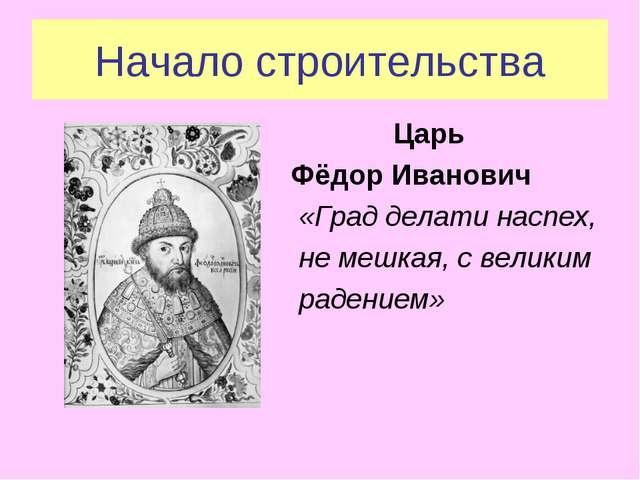 Начало строительства Царь Фёдор Иванович «Град делати наспех, не мешкая, с ве...