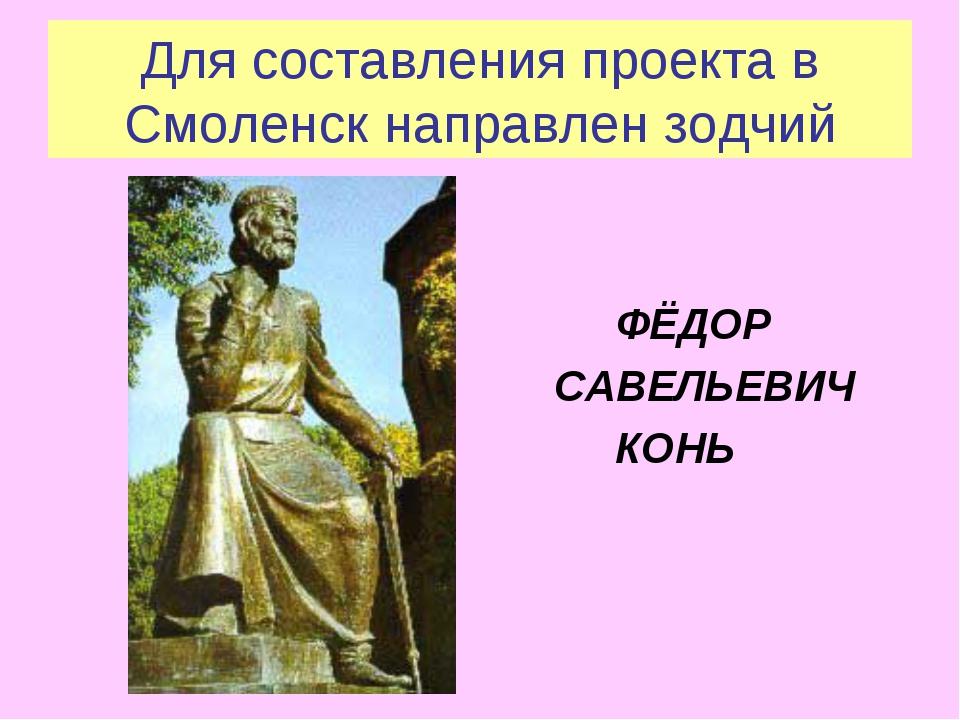 Для составления проекта в Смоленск направлен зодчий ФЁДОР САВЕЛЬЕВИЧ КОНЬ