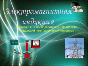 Электромагнитная индукция Акатова Г.С. – преподаватель Г(О)БОУ СПО «Задонский