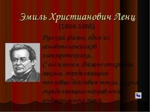 Эмиль Христианович Ленц (1804-1865) Русский физик, один из основоположников э