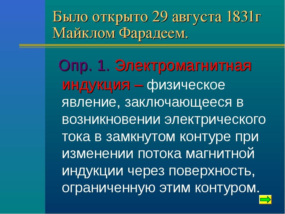 Было открыто 29 августа 1831г Майклом Фарадеем. Опр. 1. Электромагнитная инду...