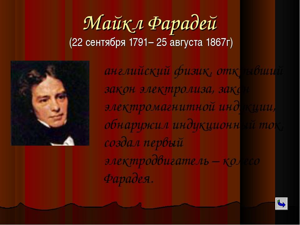 Майкл Фарадей (22 сентября 1791– 25 августа 1867г) английский физик, открывши...