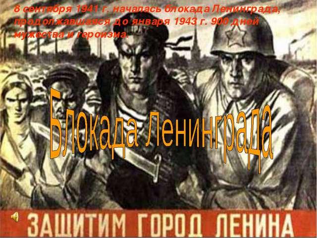 8 сентября 1941 г. началась блокада Ленинграда, продолжавшаяся до января 1943...