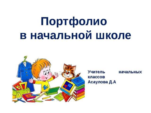 Портфолио в начальной школе Учитель начальных классов Асаулова Д.А