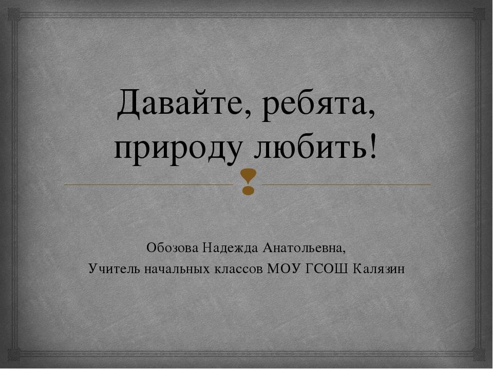 Давайте, ребята, природу любить! Обозова Надежда Анатольевна, Учитель начальн...
