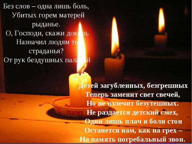 Детей загубленных, безгрешных Теперь заменит свет свечей, Но не излечит бе...