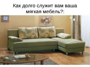 Как долго служит вам ваша мягкая мебель?: