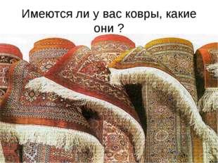 Имеются ли у вас ковры, какие они ?