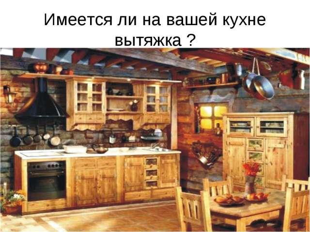 Имеется ли на вашей кухне вытяжка ?