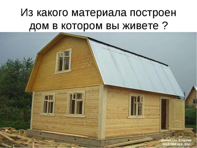 Из какого материала построен дом в котором вы живете ?