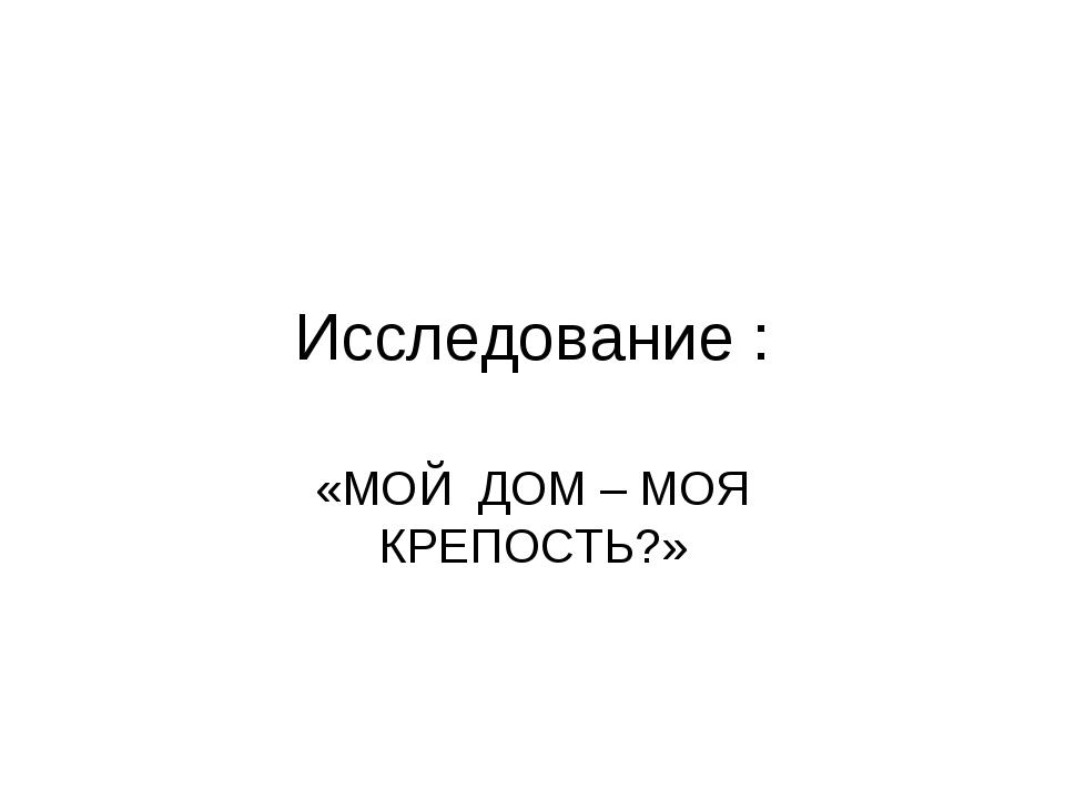 Исследование : «МОЙ ДОМ – МОЯ КРЕПОСТЬ?»