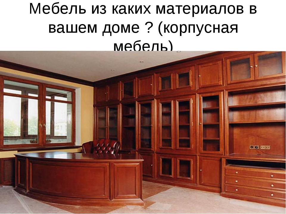 Мебель из каких материалов в вашем доме ? (корпусная мебель)