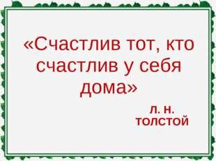 Л. Н. ТОЛСТОЙ «Счастлив тот, кто счастлив у себя дома»