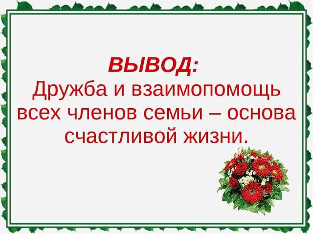 ВЫВОД: Дружба и взаимопомощь всех членов семьи – основа счастливой жизни.