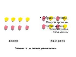 4+4=8 (т.) 2+2+2+2=8 (т.) Замените сложение умножением.