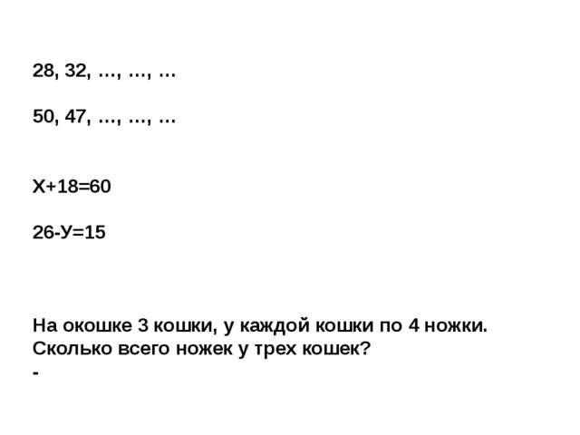 28, 32, …, …, … 50, 47, …, …, … Х+18=60 26-У=15 На окошке 3 кошки, у каждой к...