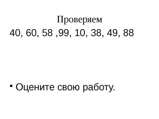 Проверяем 40, 60, 58 ,99, 10, 38, 49, 88 Оцените свою работу.