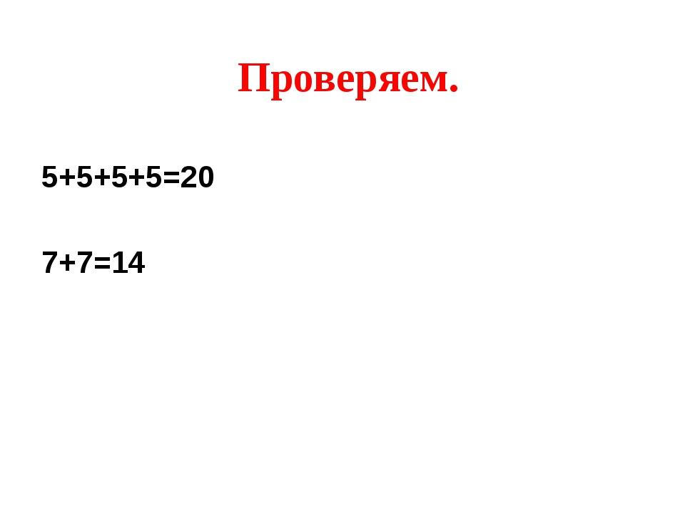Проверяем. 5+5+5+5=20 7+7=14