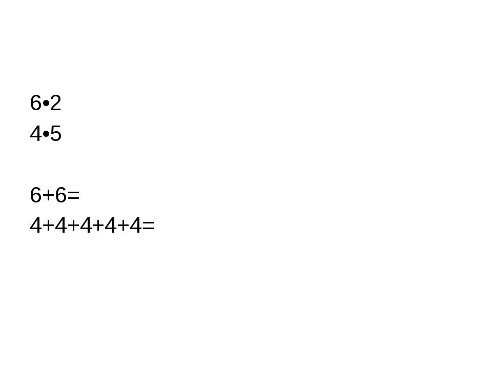 6•2 4•5 6+6= 4+4+4+4+4=