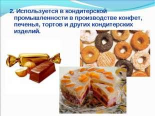 2. Используется в кондитерской промышленности в производстве конфет, печенья,