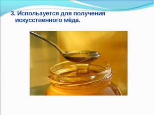 3. Используется для получения искусственного мёда.