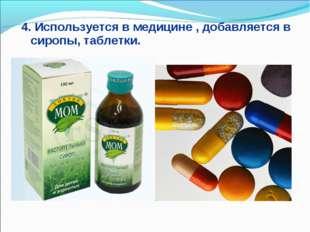 4. Используется в медицине , добавляется в сиропы, таблетки.