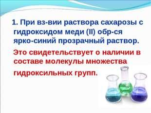 1. При вз-вии раствора сахарозы с гидроксидом меди (II) обр-ся ярко-синий пр