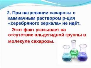 2. При нагревании сахарозы с аммиачным раствором р-ция «серебряного зеркала»