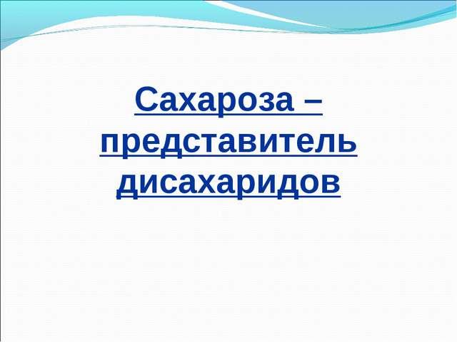 Сахароза – представитель дисахаридов