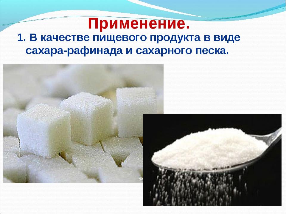 Применение. 1. В качестве пищевого продукта в виде сахара-рафинада и сахарно...