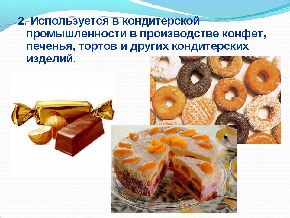 2. Используется в кондитерской промышленности в производстве конфет, печенья,...