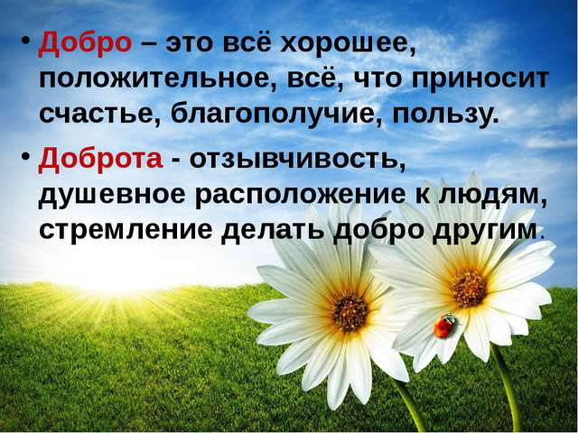 Добро – это всё хорошее, положительное, всё, что приносит счастье,благополуч...