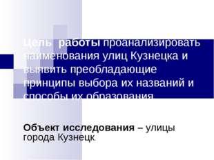 Цель работы проанализировать наименования улиц Кузнецка и выявить преобладающ