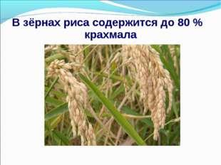 В зёрнах риса содержится до 80 % крахмала