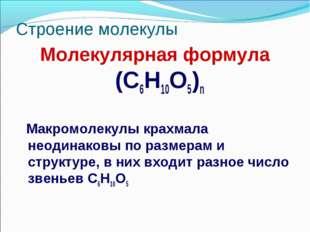 Строение молекулы Молекулярная формула (C6H10O5)n Макромолекулы крахмала неод
