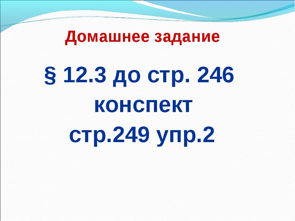 Домашнее задание § 12.3 до стр. 246 конспект стр.249 упр.2