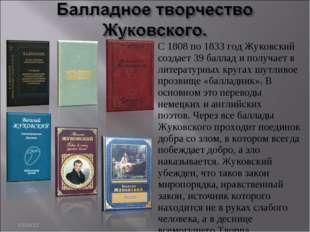 * С 1808 по 1833 год Жуковский создает 39 баллад и получает в литературных кр