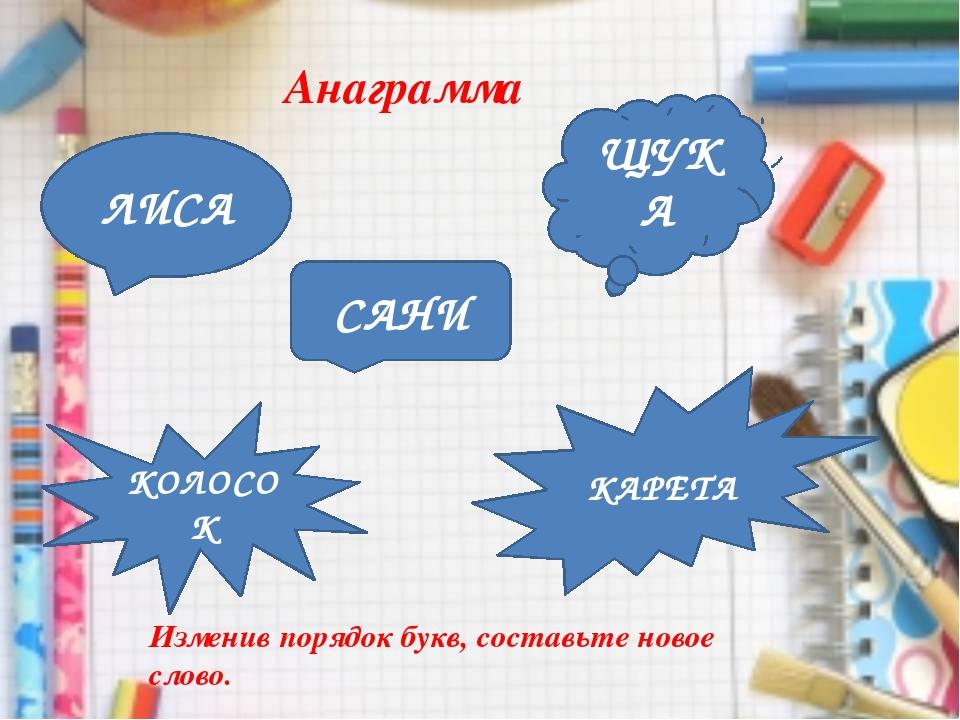Анаграмма ЛИСА ЩУКА САНИ КАРЕТА КОЛОСОК Изменив порядок букв, составьте новое...