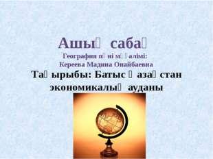 Тақырыбы: Батыс Қазақстан экономикалық ауданы Ашық сабақ География пәні мұғал