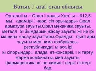 Батыс Қазақстан облысы Орталығы – Орал қаласы.Халқы – 612,5 мың адам.Ірі өнер