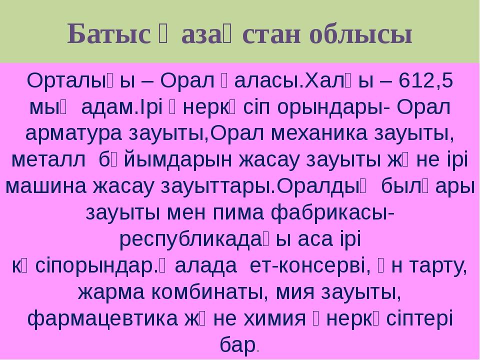 Батыс Қазақстан облысы Орталығы – Орал қаласы.Халқы – 612,5 мың адам.Ірі өнер...