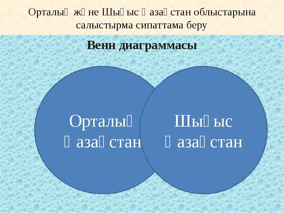 Орталық және Шығыс Қазақстан облыстарына салыстырма сипаттама беру Венн диагр...