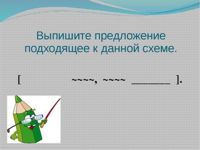 Выпишите предложение подходящее к данной схеме. [ ‗‗‗‗‗‗ ~~~~, ~~~~ _______ ].