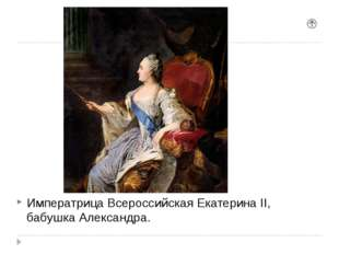 Императрица Всероссийская Екатерина II, бабушка Александра.