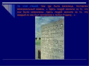 За этой стеной, там где была виселица, поставлен мемориальный камень. « Здесь